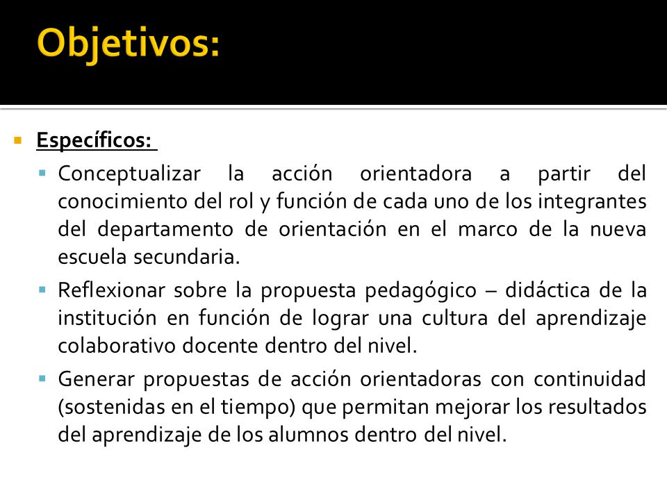Específicos: Conceptualizar la acción orientadora a partir del conocimiento del rol y función de cada uno de los integrantes del departamento de orientación en el marco de la nueva escuela secundaria.