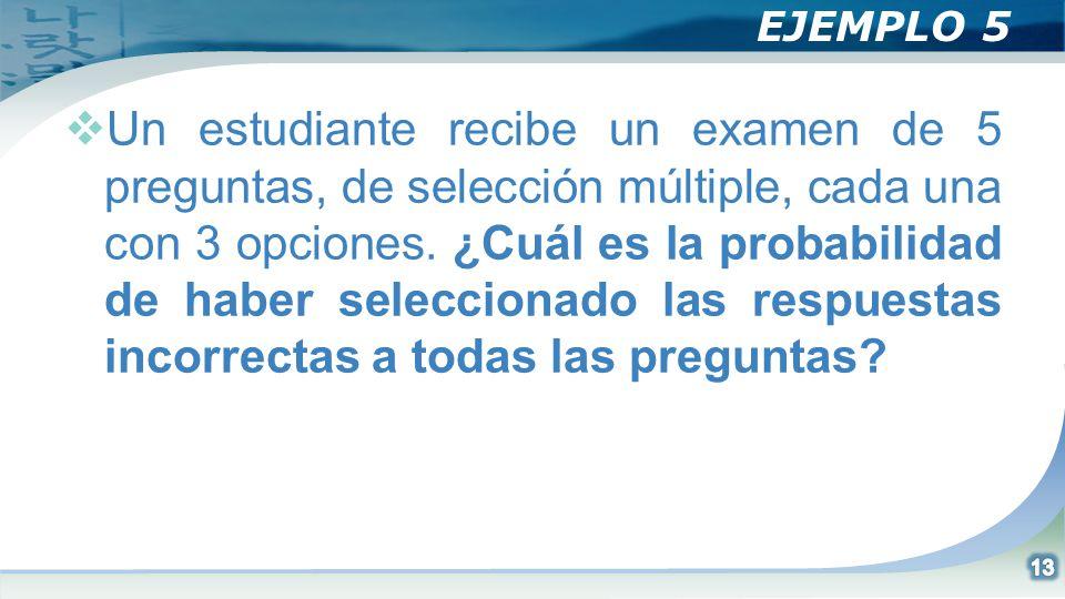 EJEMPLO 5 Un estudiante recibe un examen de 5 preguntas, de selección múltiple, cada una con 3 opciones. ¿Cuál es la probabilidad de haber seleccionad