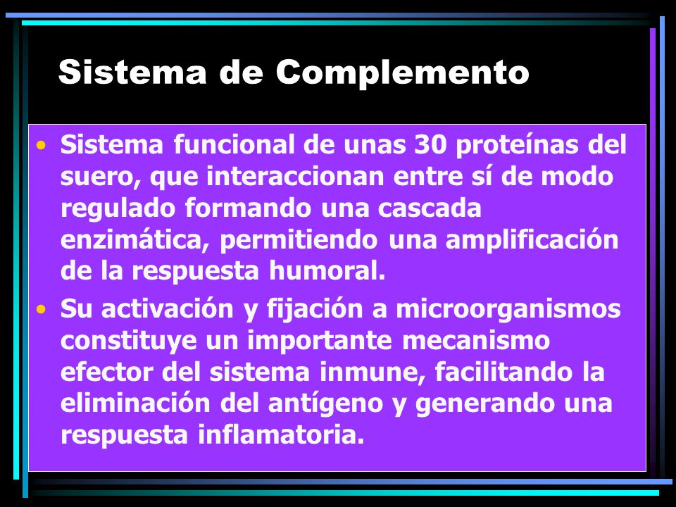 Sistema de Complemento Sistema funcional de unas 30 proteínas del suero, que interaccionan entre sí de modo regulado formando una cascada enzimática,