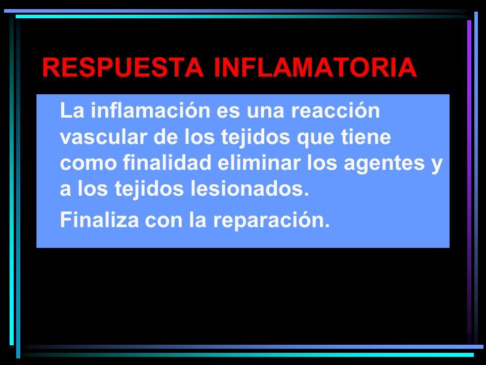 RESPUESTA INFLAMATORIA La inflamación es una reacción vascular de los tejidos que tiene como finalidad eliminar los agentes y a los tejidos lesionados.