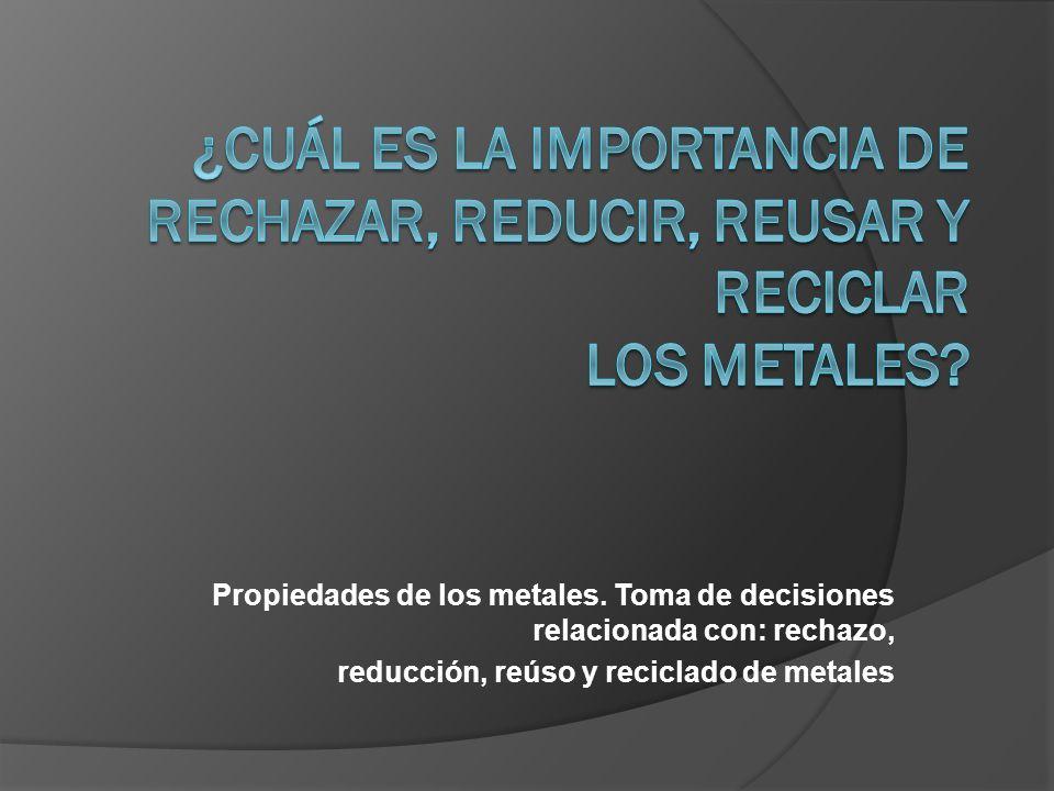 Propiedades de los metales. Toma de decisiones relacionada con: rechazo, reducción, reúso y reciclado de metales