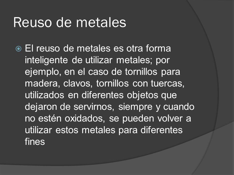 Reuso de metales El reuso de metales es otra forma inteligente de utilizar metales; por ejemplo, en el caso de tornillos para madera, clavos, tornillo