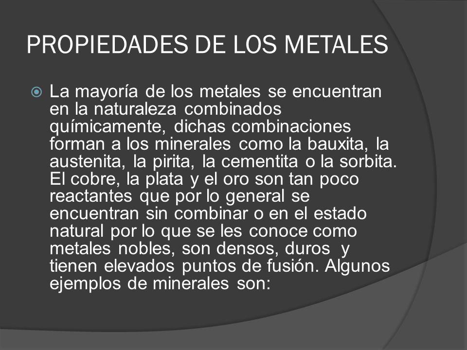 PROPIEDADES DE LOS METALES La mayoría de los metales se encuentran en la naturaleza combinados químicamente, dichas combinaciones forman a los mineral