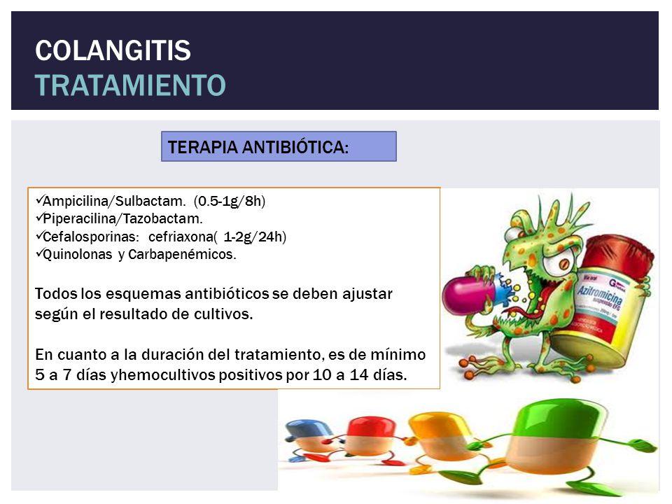 COLANGITIS TRATAMIENTO Ampicilina/Sulbactam. (0.5-1g/8h) Piperacilina/Tazobactam. Cefalosporinas: cefriaxona( 1-2g/24h) Quinolonas y Carbapenémicos. T