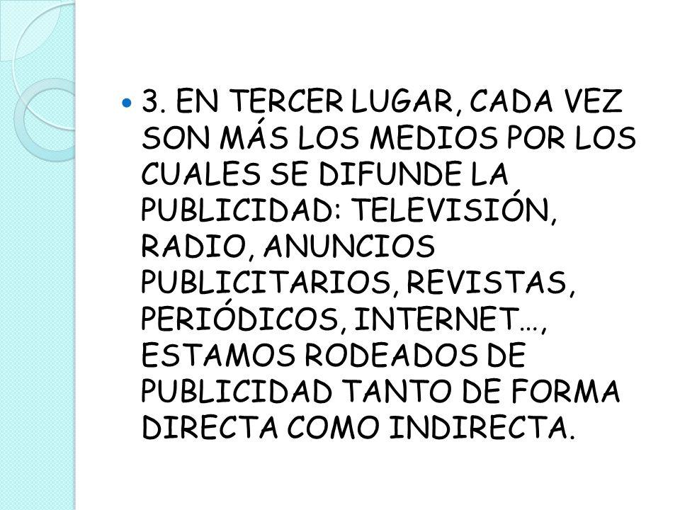 3. EN TERCER LUGAR, CADA VEZ SON MÁS LOS MEDIOS POR LOS CUALES SE DIFUNDE LA PUBLICIDAD: TELEVISIÓN, RADIO, ANUNCIOS PUBLICITARIOS, REVISTAS, PERIÓDIC