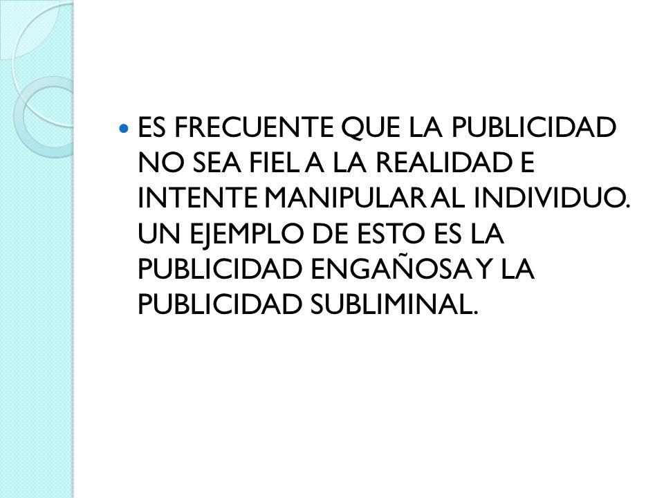 ES FRECUENTE QUE LA PUBLICIDAD NO SEA FIEL A LA REALIDAD E INTENTE MANIPULAR AL INDIVIDUO. UN EJEMPLO DE ESTO ES LA PUBLICIDAD ENGAÑOSA Y LA PUBLICIDA