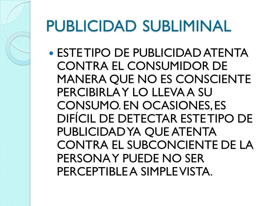 PUBLICIDAD SUBLIMINAL ESTE TIPO DE PUBLICIDAD ATENTA CONTRA EL CONSUMIDOR DE MANERA QUE NO ES CONSCIENTE PERCIBIRLA Y LO LLEVA A SU CONSUMO. EN OCASIO