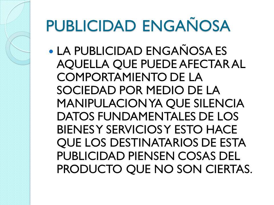 PUBLICIDAD ENGAÑOSA LA PUBLICIDAD ENGAÑOSA ES AQUELLA QUE PUEDE AFECTAR AL COMPORTAMIENTO DE LA SOCIEDAD POR MEDIO DE LA MANIPULACION YA QUE SILENCIA