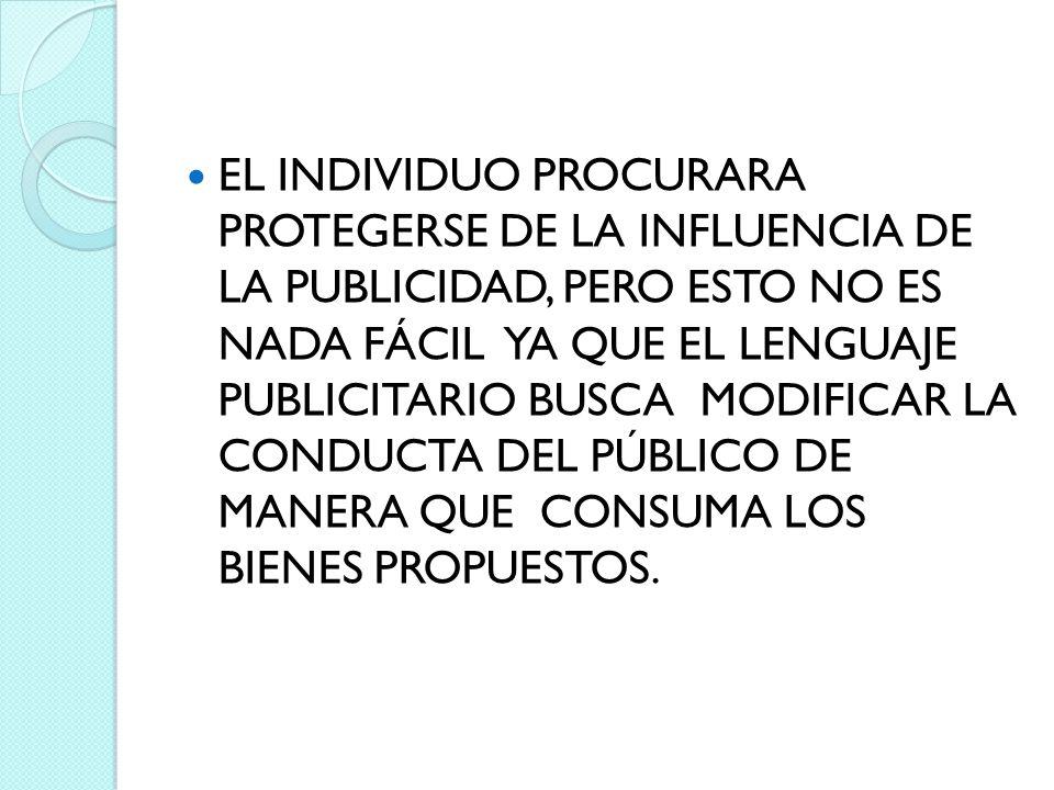 EL INDIVIDUO PROCURARA PROTEGERSE DE LA INFLUENCIA DE LA PUBLICIDAD, PERO ESTO NO ES NADA FÁCIL YA QUE EL LENGUAJE PUBLICITARIO BUSCA MODIFICAR LA CON