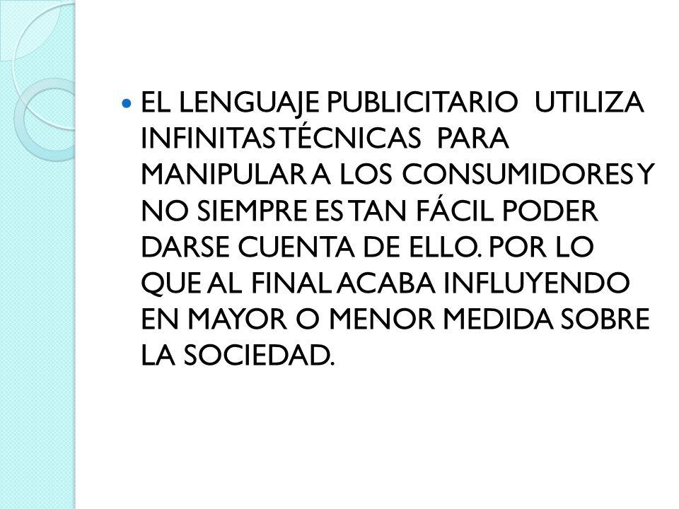 EL LENGUAJE PUBLICITARIO UTILIZA INFINITAS TÉCNICAS PARA MANIPULAR A LOS CONSUMIDORES Y NO SIEMPRE ES TAN FÁCIL PODER DARSE CUENTA DE ELLO. POR LO QUE