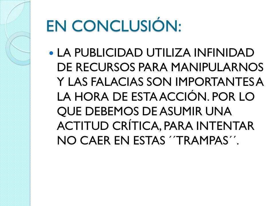 EN CONCLUSIÓN: LA PUBLICIDAD UTILIZA INFINIDAD DE RECURSOS PARA MANIPULARNOS Y LAS FALACIAS SON IMPORTANTES A LA HORA DE ESTA ACCIÓN. POR LO QUE DEBEM