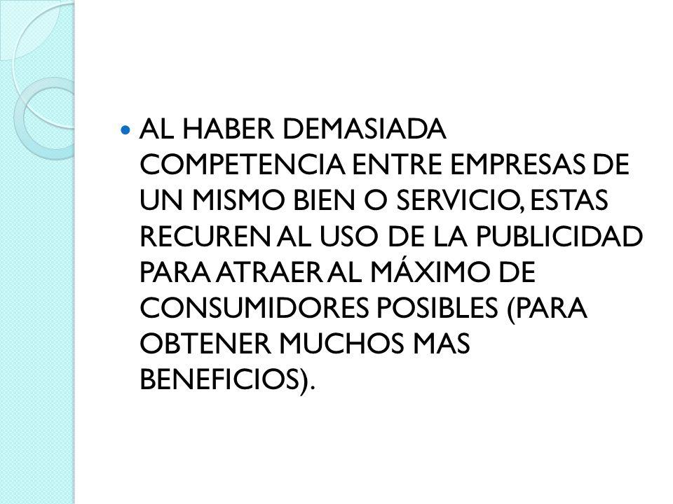 AL HABER DEMASIADA COMPETENCIA ENTRE EMPRESAS DE UN MISMO BIEN O SERVICIO, ESTAS RECUREN AL USO DE LA PUBLICIDAD PARA ATRAER AL MÁXIMO DE CONSUMIDORES