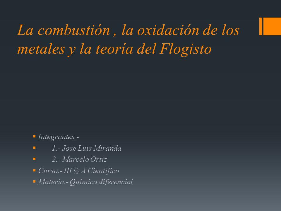 La combustión, la oxidación de los metales y la teoría del Flogisto Integrantes.- 1.- Jose Luis Miranda 2.- Marcelo Ortiz Curso.- III ½ A Científico M