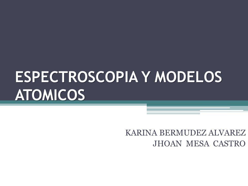 ESPECTROSCOPIA Y MODELOS ATOMICOS KARINA BERMUDEZ ALVAREZ JHOAN MESA CASTRO