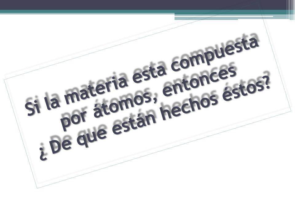 Si la materia esta compuesta por átomos, entonces ¿ De que están hechos éstos? Si la materia esta compuesta por átomos, entonces ¿ De que están hechos