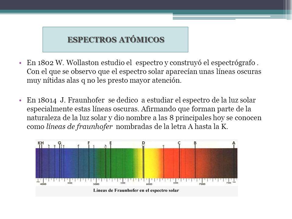 ESPECTROS ATÓMICOS En 1802 W. Wollaston estudio el espectro y construyó el espectrógrafo. Con el que se observo que el espectro solar aparecían unas l