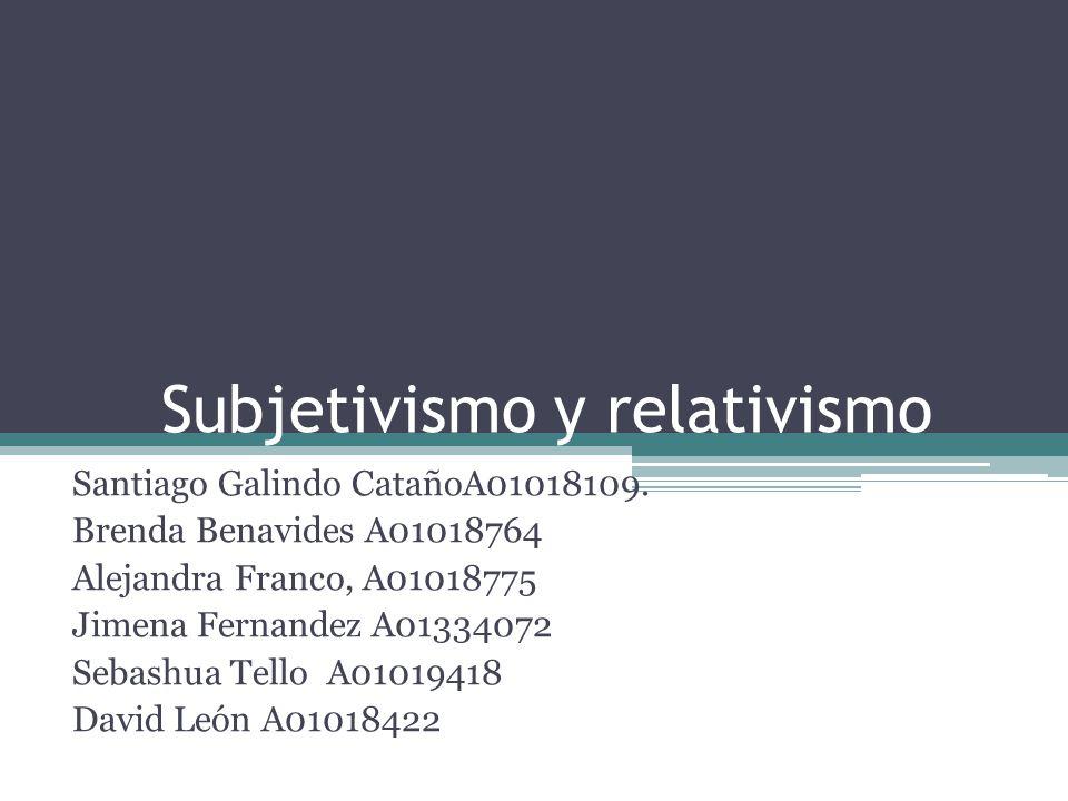 Subjetivismo y relativismo Santiago Galindo CatañoA01018109. Brenda Benavides A01018764 Alejandra Franco, A01018775 Jimena Fernandez A01334072 Sebashu