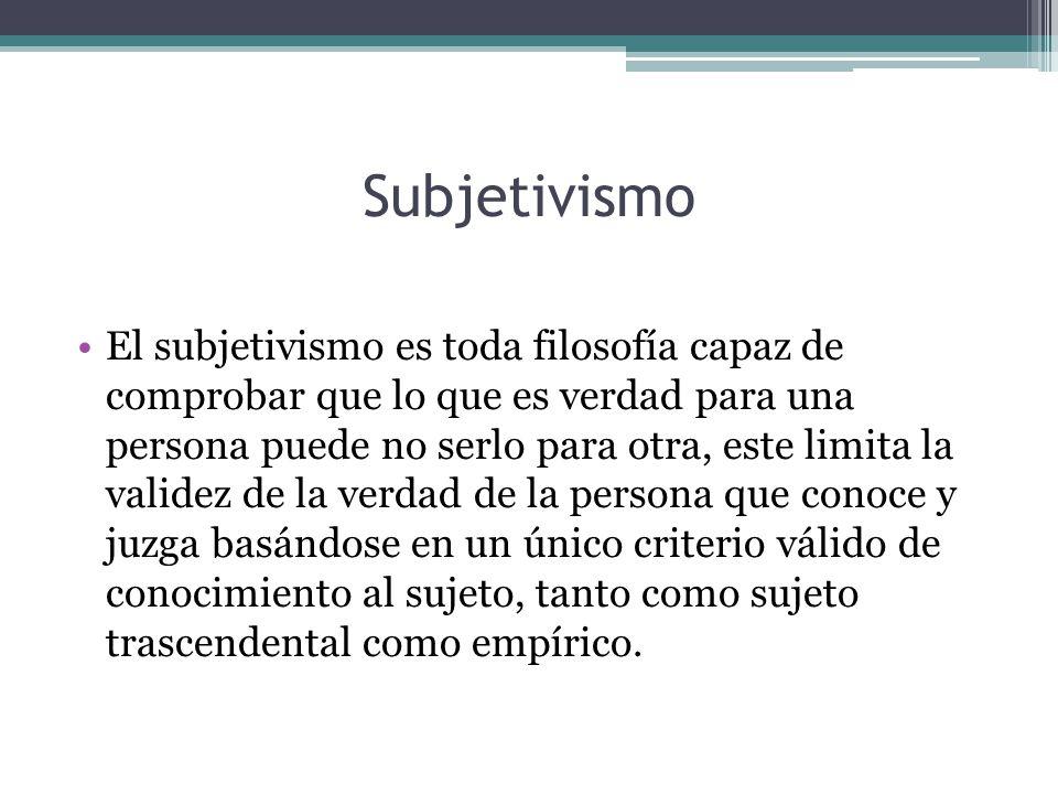 Subjetivismo El subjetivismo es toda filosofía capaz de comprobar que lo que es verdad para una persona puede no serlo para otra, este limita la valid