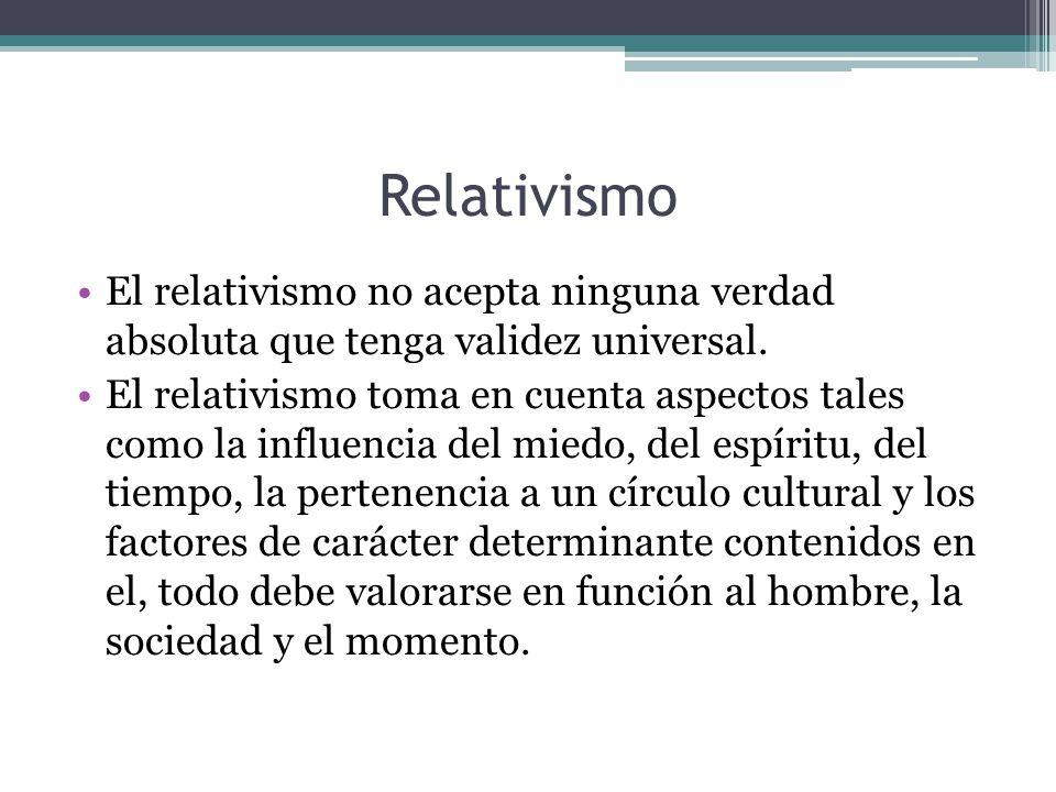 Relativismo El relativismo no acepta ninguna verdad absoluta que tenga validez universal. El relativismo toma en cuenta aspectos tales como la influen