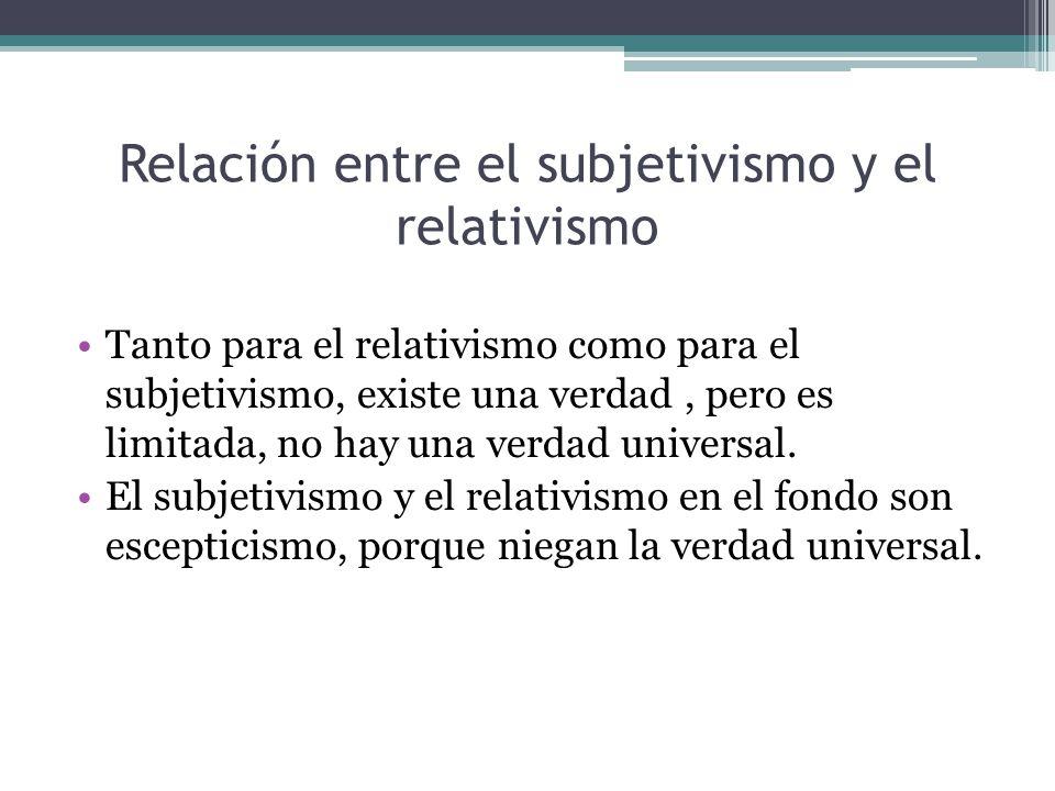 Relación entre el subjetivismo y el relativismo Tanto para el relativismo como para el subjetivismo, existe una verdad, pero es limitada, no hay una v