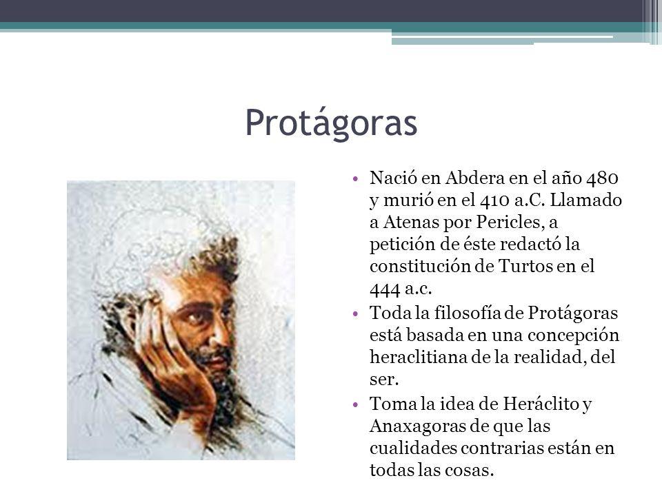 Protágoras Nació en Abdera en el año 480 y murió en el 410 a.C. Llamado a Atenas por Pericles, a petición de éste redactó la constitución de Turtos en