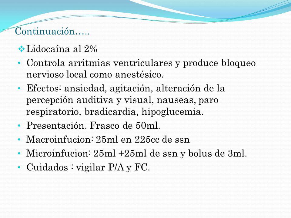 Continuación….. Lidocaína al 2% Controla arritmias ventriculares y produce bloqueo nervioso local como anestésico. Efectos: ansiedad, agitación, alter