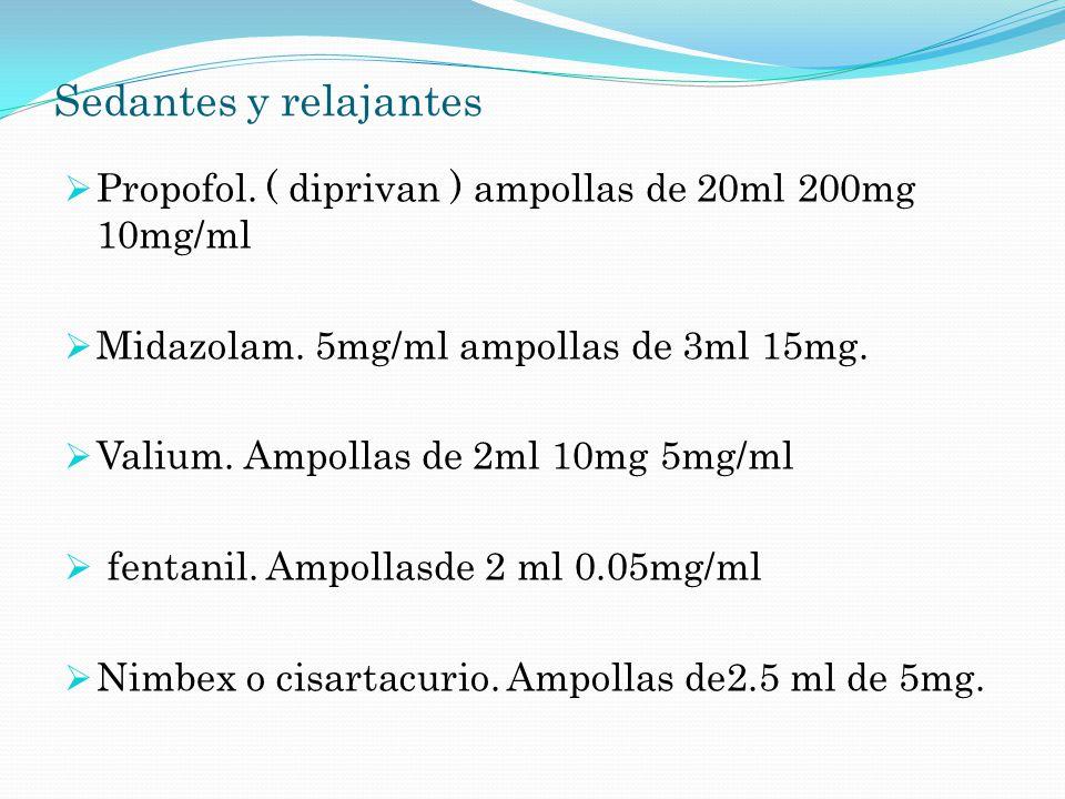 Sedantes y relajantes Propofol. ( diprivan ) ampollas de 20ml 200mg 10mg/ml Midazolam. 5mg/ml ampollas de 3ml 15mg. Valium. Ampollas de 2ml 10mg 5mg/m