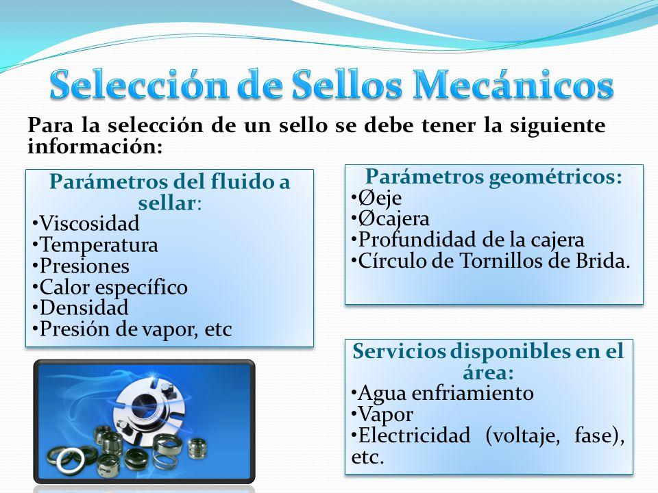 Para la selección de un sello se debe tener la siguiente información: Parámetros del fluido a sellar: Viscosidad Temperatura Presiones Calor específic