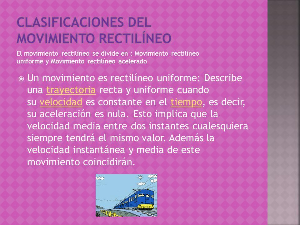 El movimiento rectilíneo se divide en : Movimiento rectilíneo uniforme y Movimiento rectilíneo acelerado Un movimiento es rectilíneo uniforme: Describe una trayectoria recta y uniforme cuando su velocidad es constante en el tiempo, es decir, su aceleración es nula.