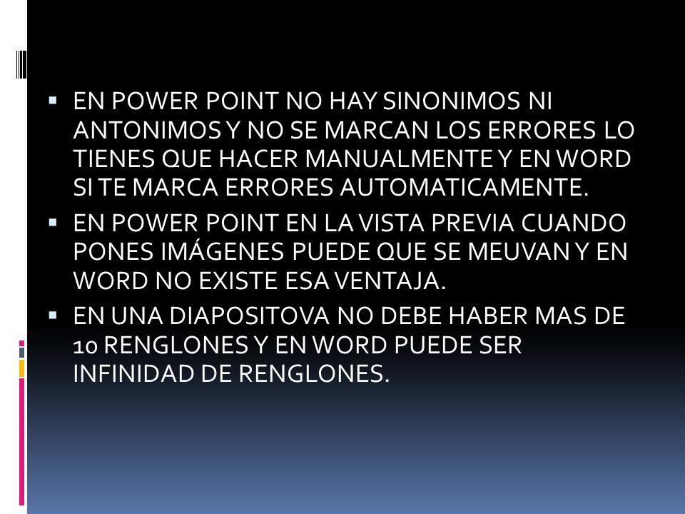 EN POWER POINT NO HAY SINONIMOS NI ANTONIMOS Y NO SE MARCAN LOS ERRORES LO TIENES QUE HACER MANUALMENTE Y EN WORD SI TE MARCA ERRORES AUTOMATICAMENTE.