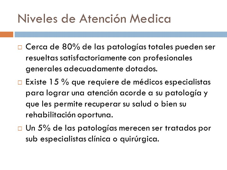Niveles de Atención Medica Cerca de 80% de las patologías totales pueden ser resueltas satisfactoriamente con profesionales generales adecuadamente do