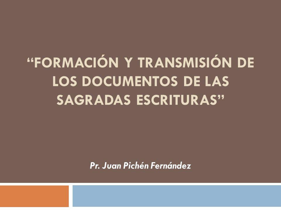 FORMACIÓN Y TRANSMISIÓN DE LOS DOCUMENTOS DE LAS SAGRADAS ESCRITURAS Pr. Juan Pichén Fernández