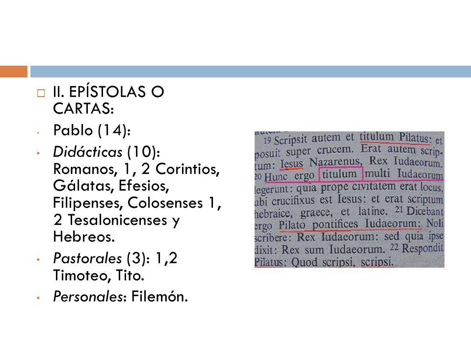 II. EPÍSTOLAS O CARTAS: - Pablo (14): Didácticas (10): Romanos, 1, 2 Corintios, Gálatas, Efesios, Filipenses, Colosenses 1, 2 Tesalonicenses y Hebreos