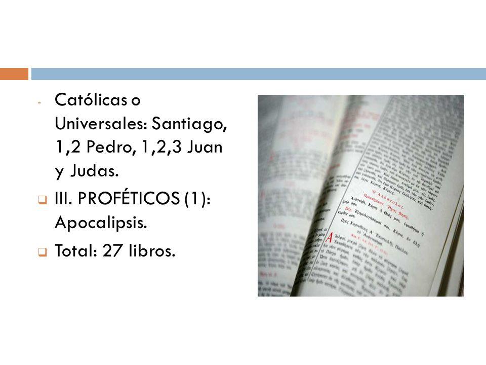 - Católicas o Universales: Santiago, 1,2 Pedro, 1,2,3 Juan y Judas. III. PROFÉTICOS (1): Apocalipsis. Total: 27 libros.