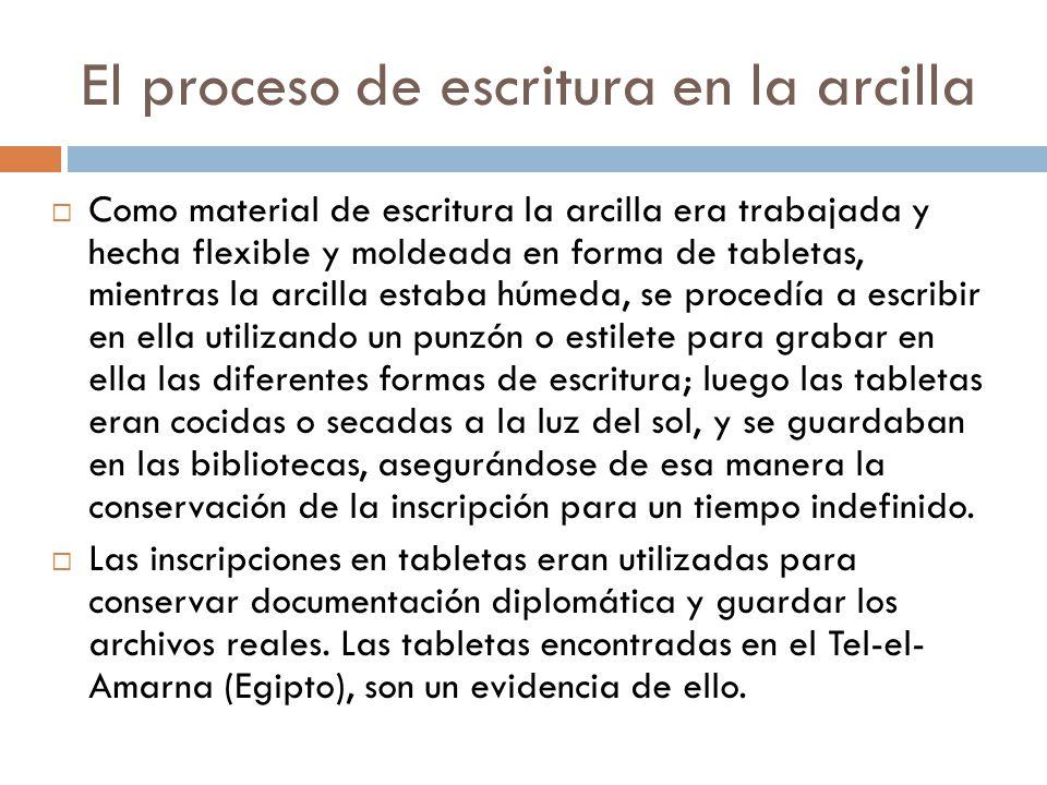 El proceso de escritura en la arcilla Como material de escritura la arcilla era trabajada y hecha flexible y moldeada en forma de tabletas, mientras l