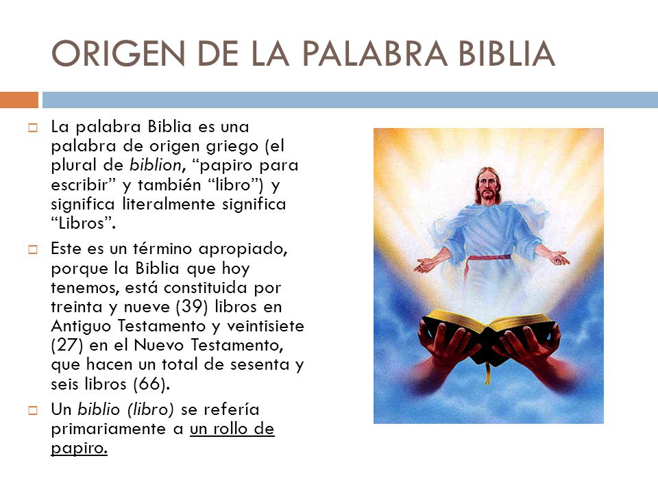 ORIGEN DE LA PALABRA BIBLIA La palabra Biblia es una palabra de origen griego (el plural de biblion, papiro para escribir y también libro) y significa