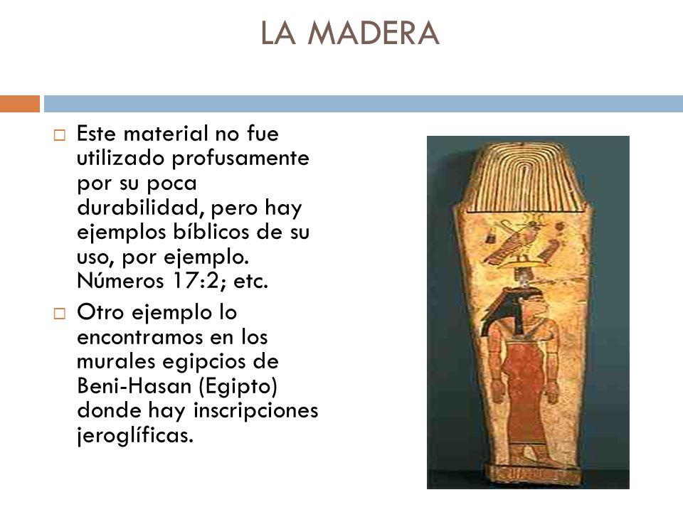 LA MADERA Este material no fue utilizado profusamente por su poca durabilidad, pero hay ejemplos bíblicos de su uso, por ejemplo. Números 17:2; etc. O