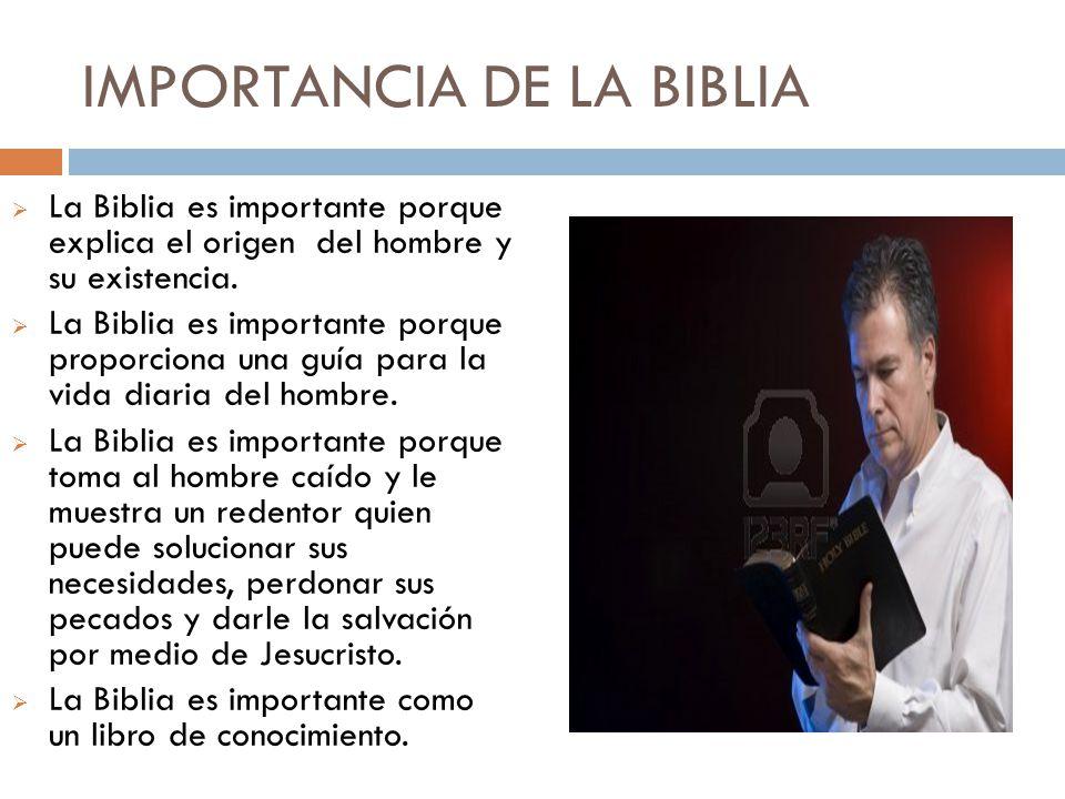 IMPORTANCIA DE LA BIBLIA La Biblia es importante porque explica el origen del hombre y su existencia. La Biblia es importante porque proporciona una g