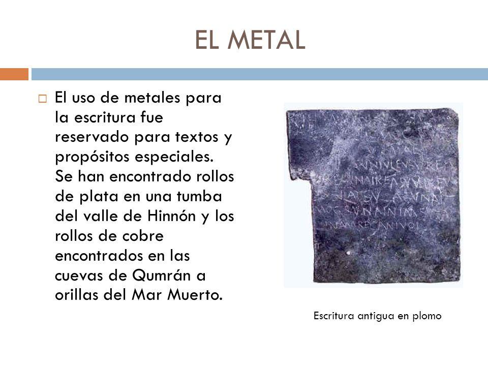 EL METAL El uso de metales para la escritura fue reservado para textos y propósitos especiales. Se han encontrado rollos de plata en una tumba del val