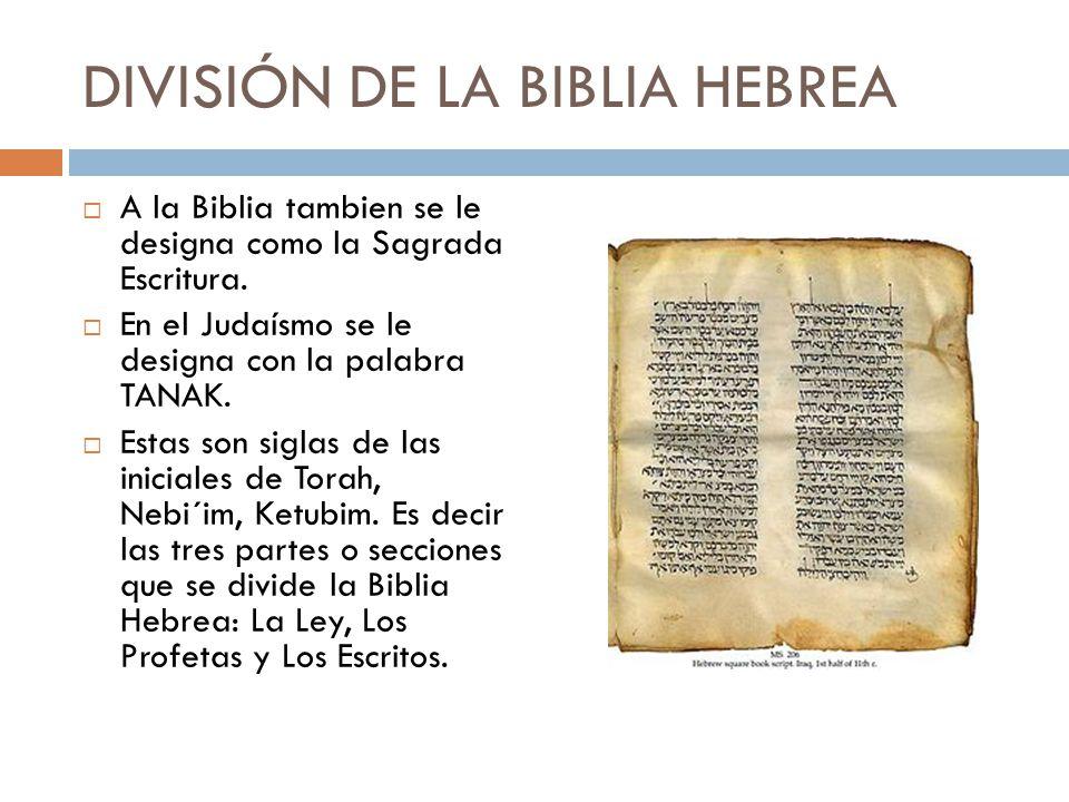 DIVISIÓN DE LA BIBLIA HEBREA A la Biblia tambien se le designa como la Sagrada Escritura. En el Judaísmo se le designa con la palabra TANAK. Estas son