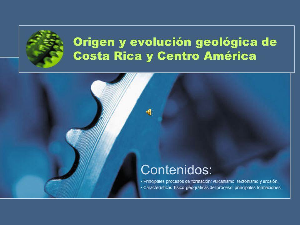 Origen y evolución geológica de Costa Rica y Centro América Contenidos: Principales procesos de formación: vulcanismo, tectonismo y erosión. Caracterí