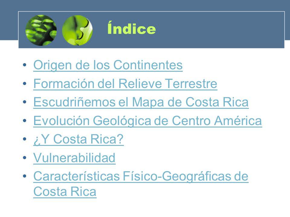 Índice Origen de los Continentes Formación del Relieve Terrestre Escudriñemos el Mapa de Costa Rica Evolución Geológica de Centro América ¿Y Costa Ric