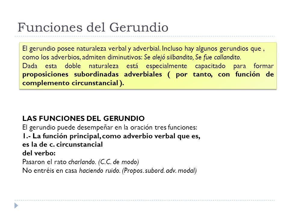 Funciones del Gerundio El gerundio posee naturaleza verbal y adverbial. Incluso hay algunos gerundios que, como los adverbios, admiten diminutivos: Se