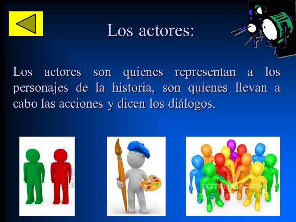 Los actores: Los actores son quienes representan a los personajes de la historia, son quienes llevan a cabo las acciones y dicen los diálogos.