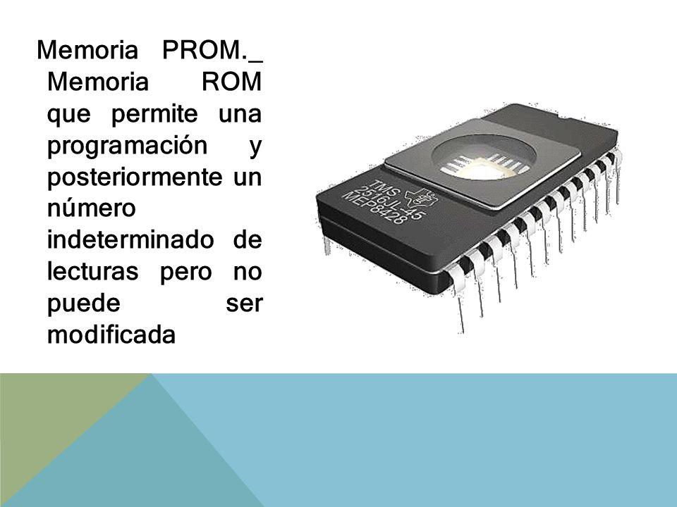 EPROM._ Es una memoria PROM que permite reprogramación por medio de un dispositivo especial y borrado por medio de luz ultravioleta