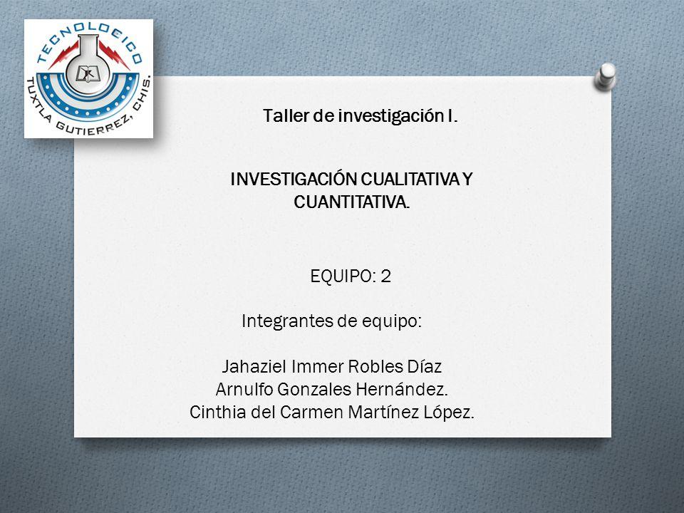 Taller de investigación I. INVESTIGACIÓN CUALITATIVA Y CUANTITATIVA. EQUIPO: 2 Integrantes de equipo: Jahaziel Immer Robles Díaz Arnulfo Gonzales Hern