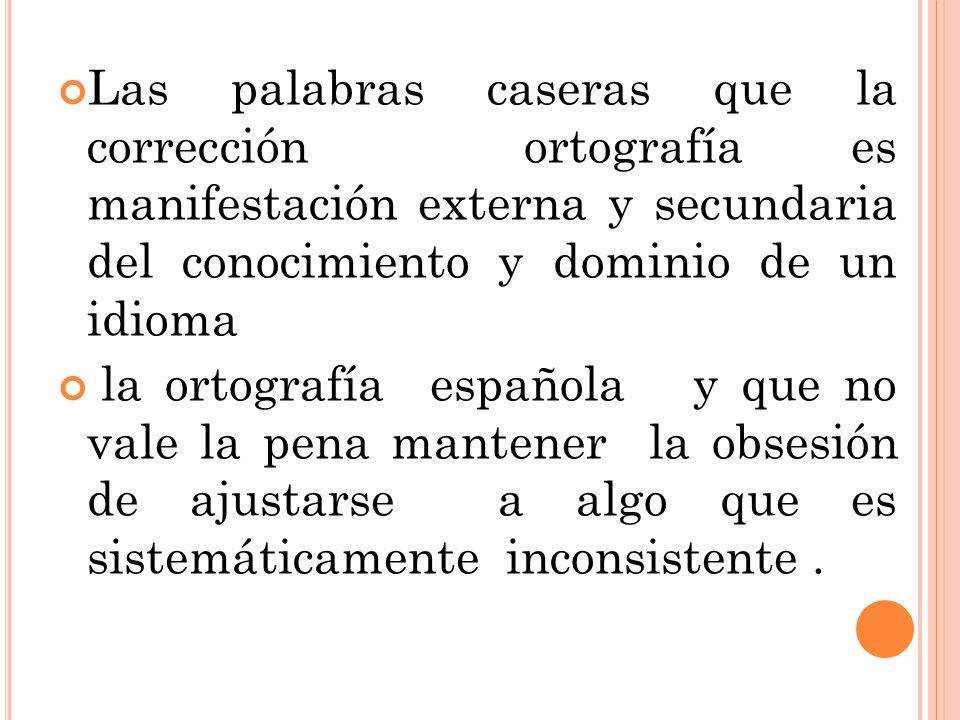 Las palabras caseras que la corrección ortografía es manifestación externa y secundaria del conocimiento y dominio de un idioma la ortografía española y que no vale la pena mantener la obsesión de ajustarse a algo que es sistemáticamente inconsistente.