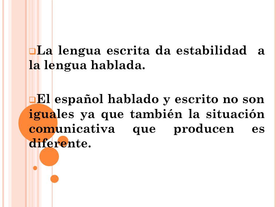 La lengua escrita da estabilidad a la lengua hablada. El español hablado y escrito no son iguales ya que también la situación comunicativa que produce