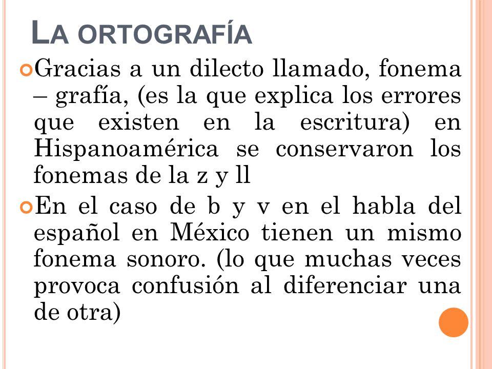 L A ORTOGRAFÍA Gracias a un dilecto llamado, fonema – grafía, (es la que explica los errores que existen en la escritura) en Hispanoamérica se conservaron los fonemas de la z y ll En el caso de b y v en el habla del español en México tienen un mismo fonema sonoro.