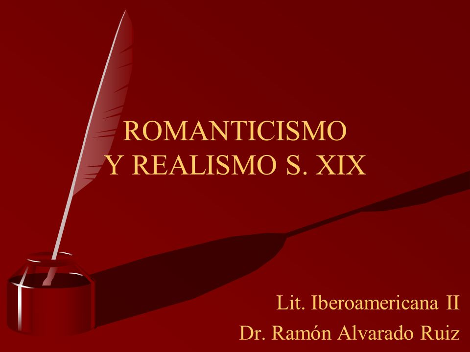 Lit. Iberoamericana II Dr. Ramón Alvarado Ruiz ROMANTICISMO Y REALISMO S. XIX